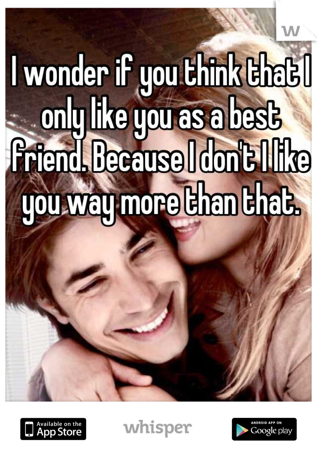 I wonder if you think that I only like you as a best friend. Because I don't I like you way more than that.