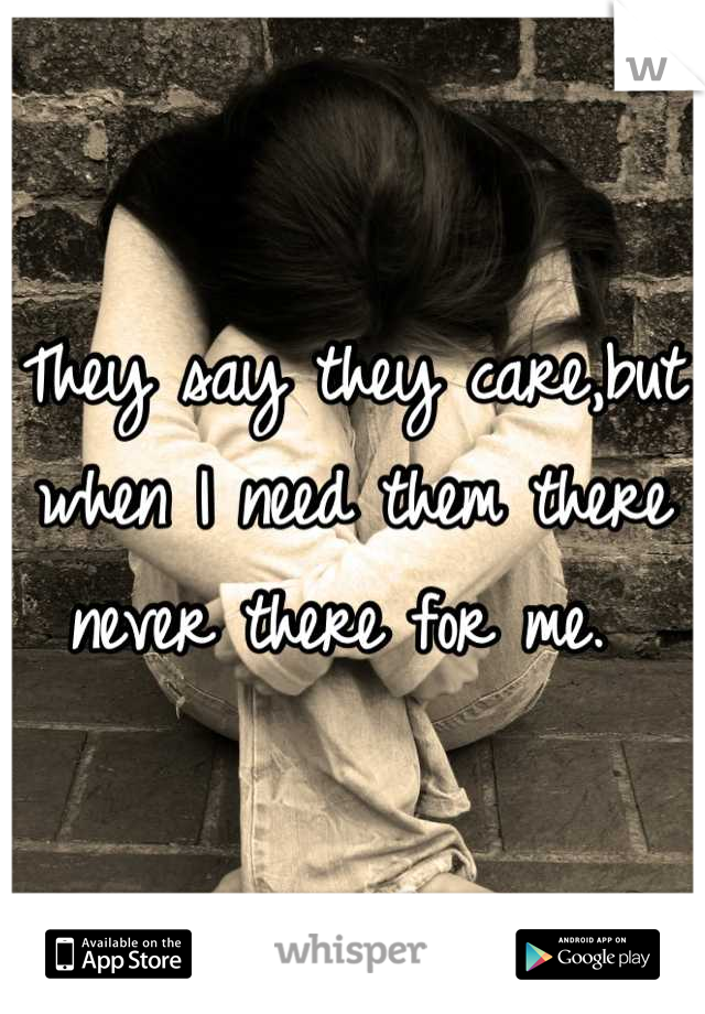 They say they care,but when I need them there never there for me.