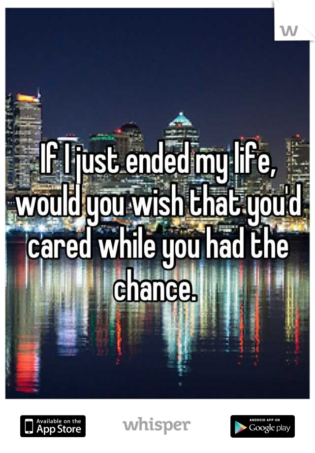 If I just ended my life, would you wish that you'd cared while you had the chance.