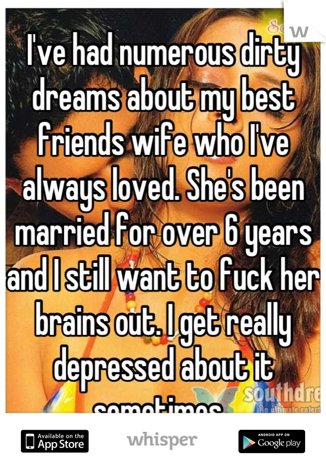 I've had numerous dirty dreams about my best friends wife who I've always loved. She's been married for over 6 years and I still want to fuck her brains out. I get really depressed about it sometimes.