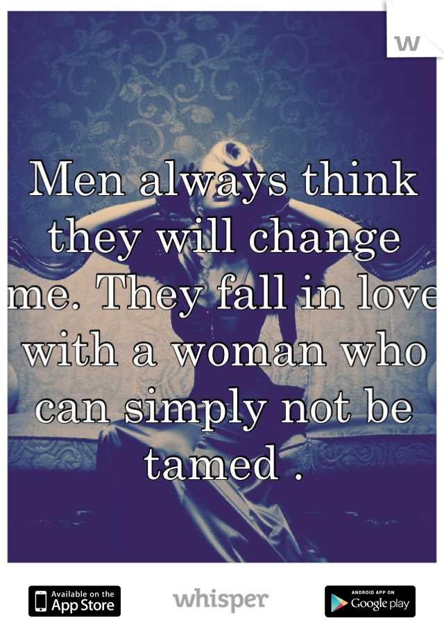 Men always think they will change me. They fall in love with a woman who can simply not be tamed .