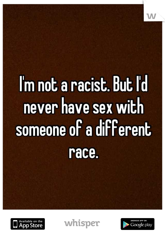 I'm not a racist. But I'd never have sex with someone of a different race.