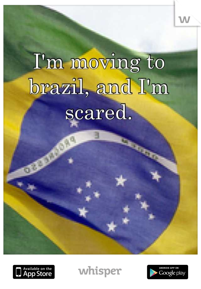 I'm moving to brazil, and I'm scared.