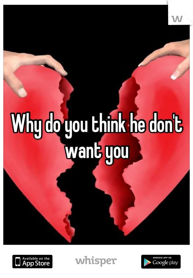 Why do you think he don't want you