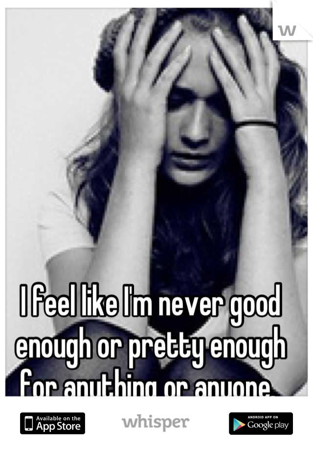 I feel like I'm never good enough or pretty enough for anything or anyone.