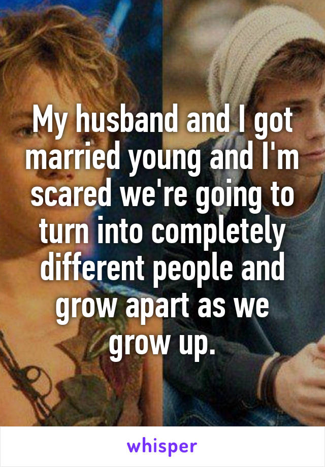 My husband and I got married young and I'm scared we're going to turn into completely different people and grow apart as we grow up.