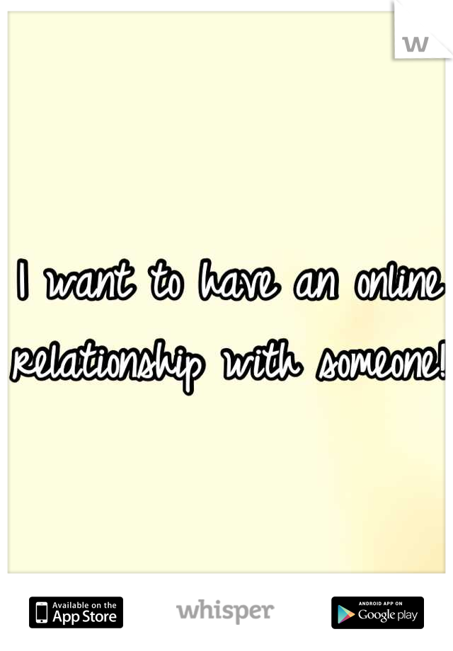 I want to have an online relationship with someone!