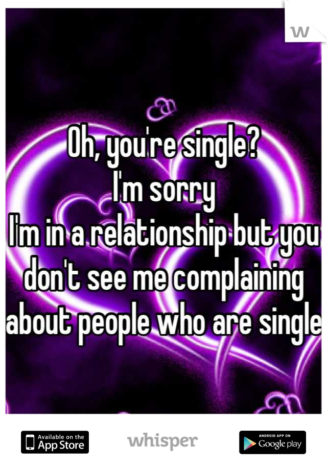 Oh, you're single?  I'm sorry I'm in a relationship but you don't see me complaining about people who are single