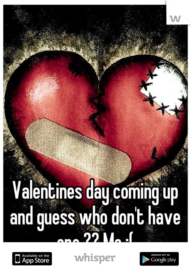 Valentines day coming up and guess who don't have one ?? Me :(