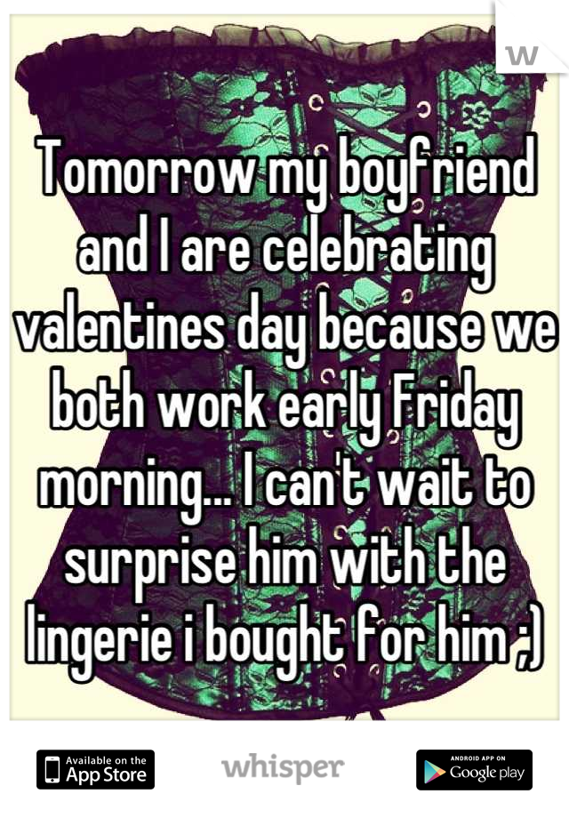 Tomorrow my boyfriend and I are celebrating valentines day because we both work early Friday morning... I can't wait to surprise him with the lingerie i bought for him ;)