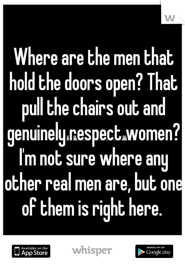 Where are the men that hold the doors open? That pull the chairs out and genuinely respect women? I'm not sure where any other real men are, but one of them is right here.
