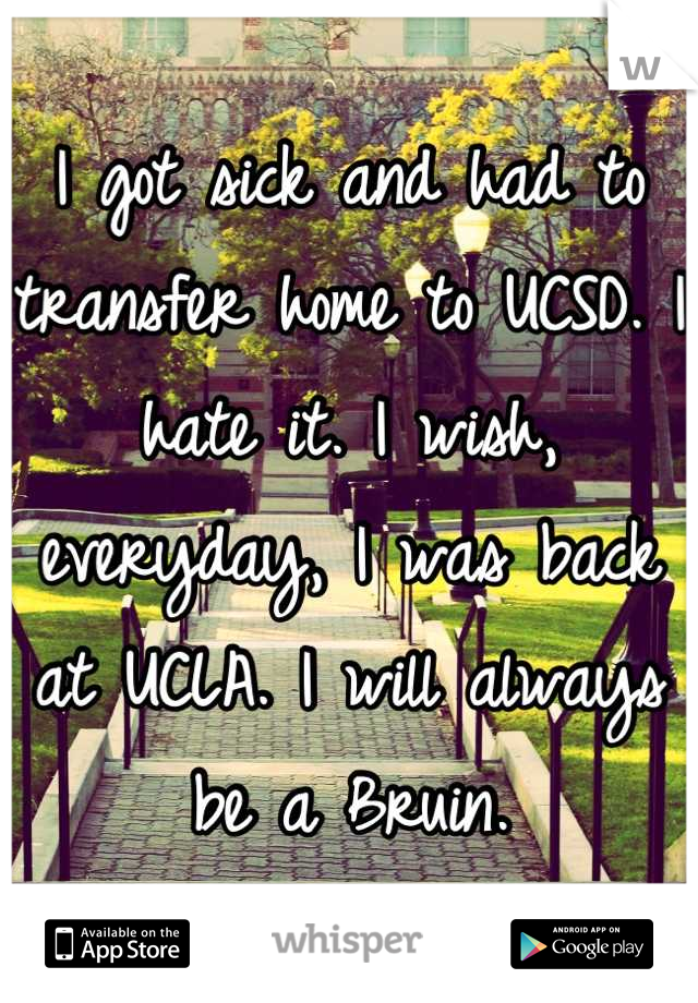 I got sick and had to transfer home to UCSD. I hate it. I wish, everyday, I was back at UCLA. I will always be a Bruin.