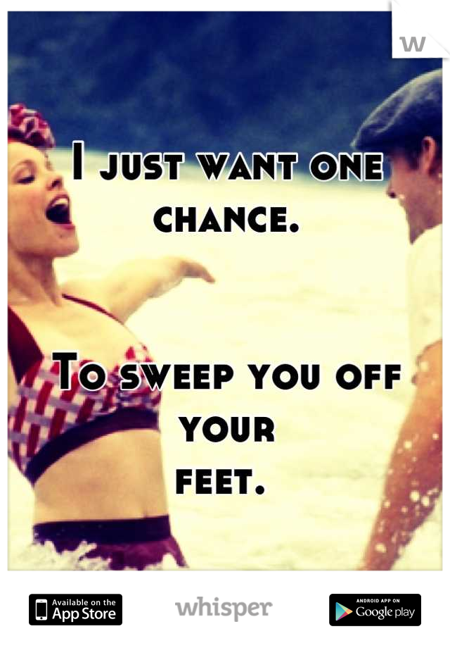 I just want one chance.   To sweep you off your feet.