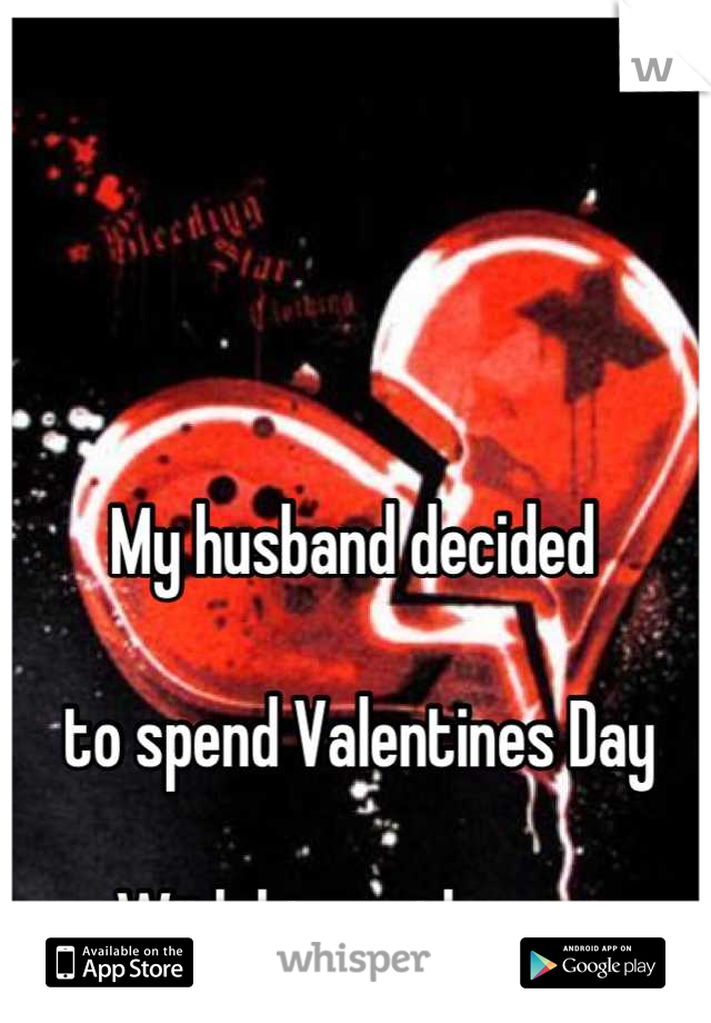 My husband decided   to spend Valentines Day   With his mother.....