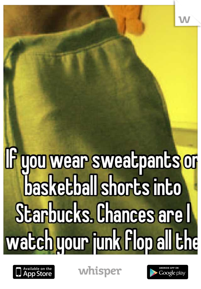 If you wear sweatpants or basketball shorts into Starbucks. Chances are I watch your junk flop all the way to my counter.