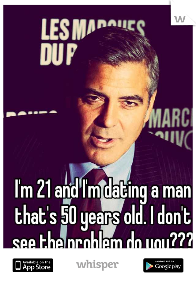 I'm 21 and I'm dating a man that's 50 years old. I don't see the problem do you???