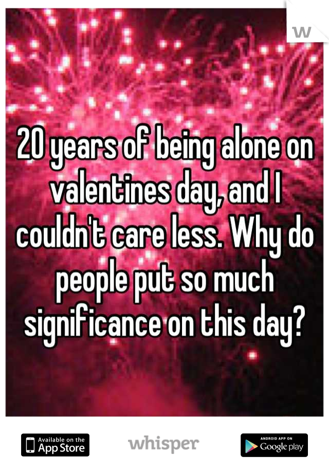 20 years of being alone on valentines day, and I couldn't care less. Why do people put so much significance on this day?