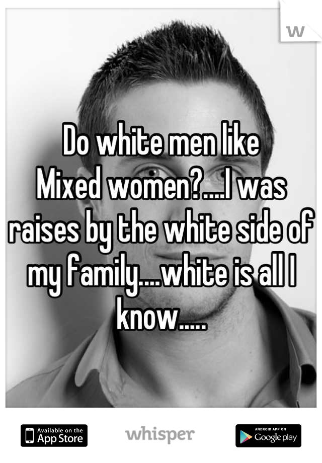 Do white men like Mixed women?....I was raises by the white side of my family....white is all I know.....