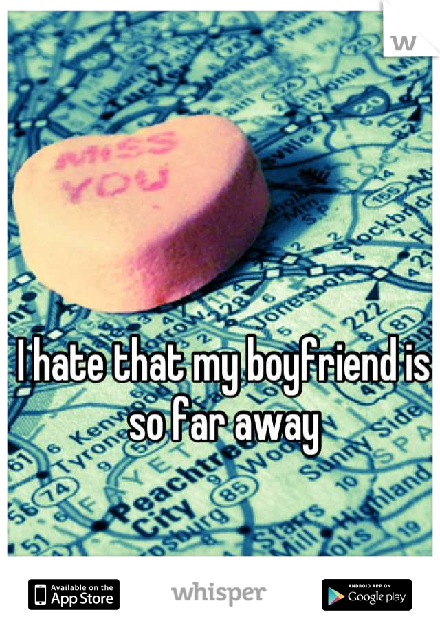 I hate that my boyfriend is so far away