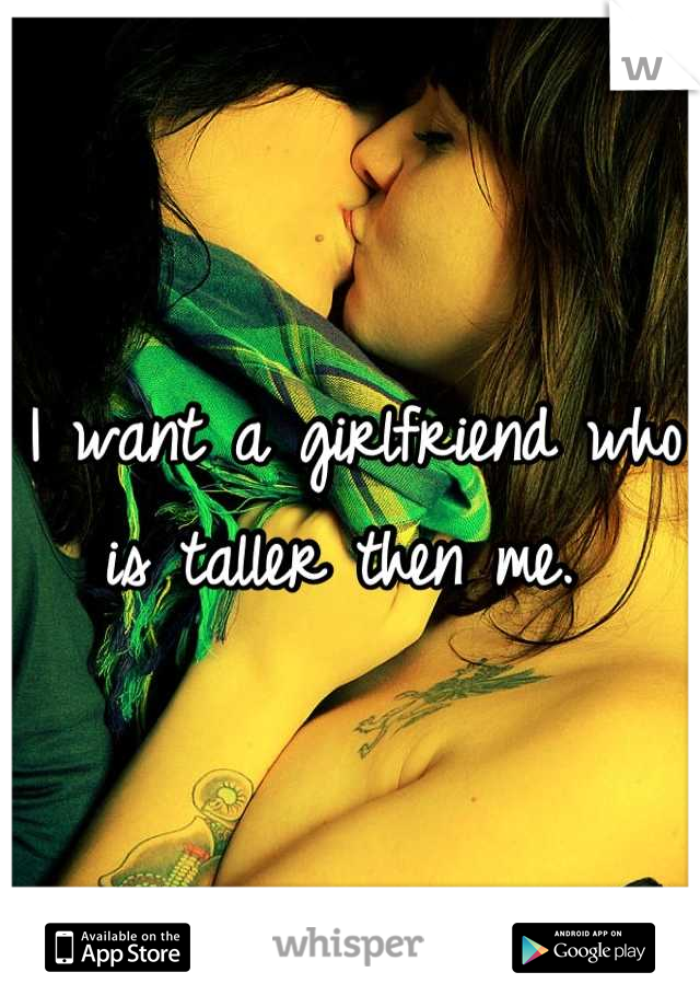 I want a girlfriend who is taller then me.
