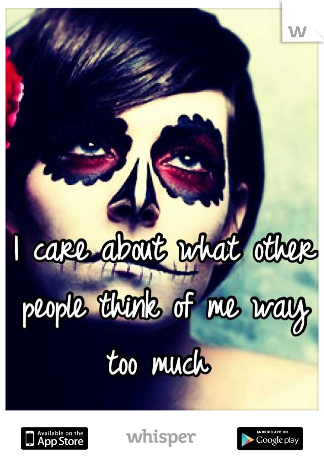 I care about what other people think of me way too much