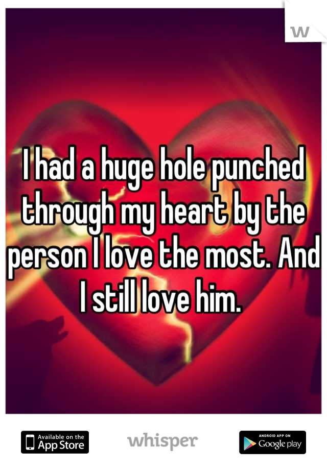 I had a huge hole punched through my heart by the person I love the most. And I still love him.