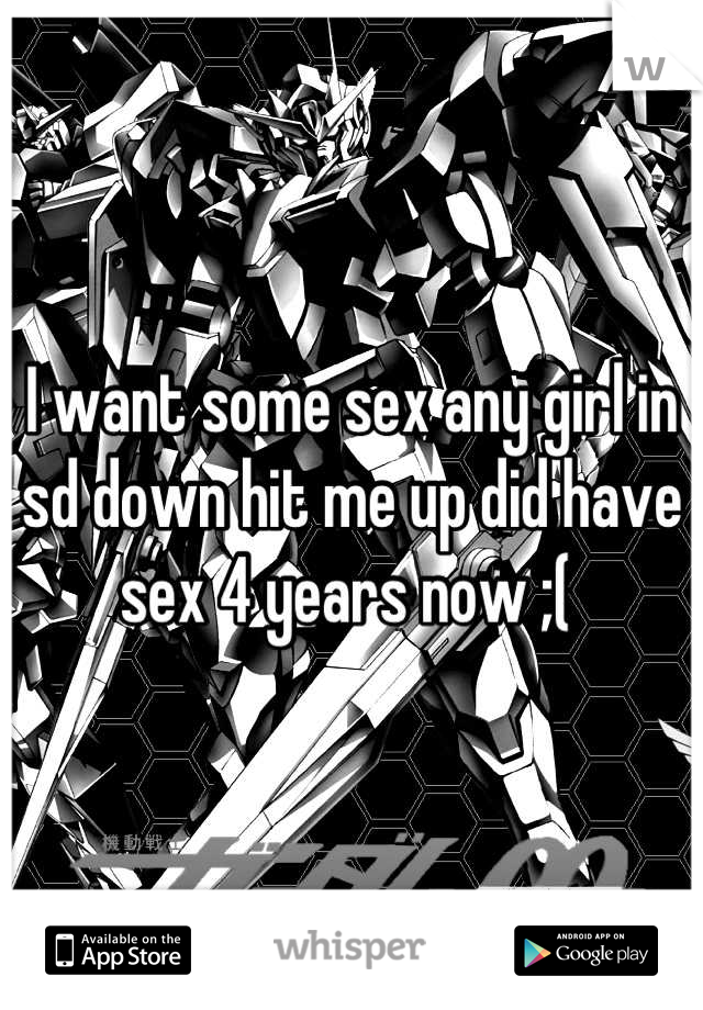 I want some sex any girl in sd down hit me up did have sex 4 years now ;(