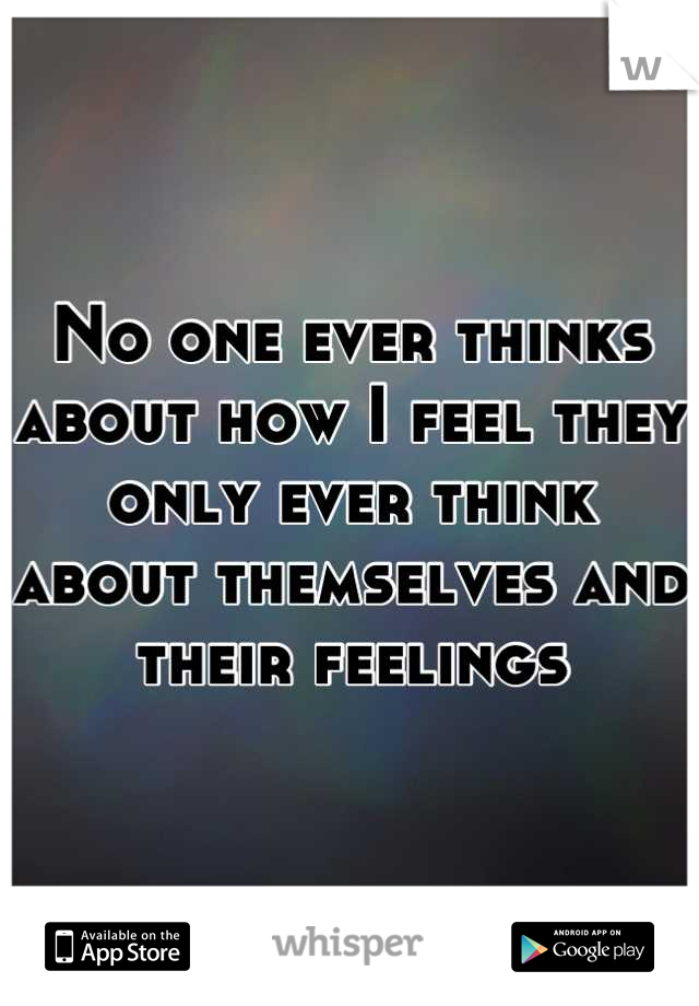 No one ever thinks about how I feel they only ever think about themselves and their feelings