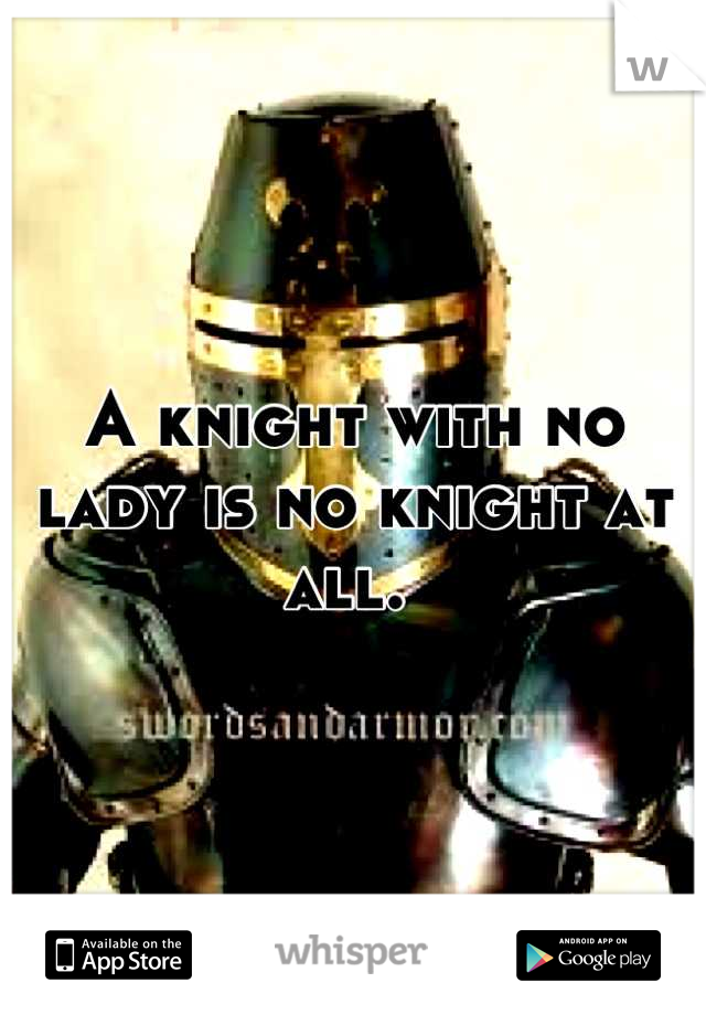 A knight with no lady is no knight at all.