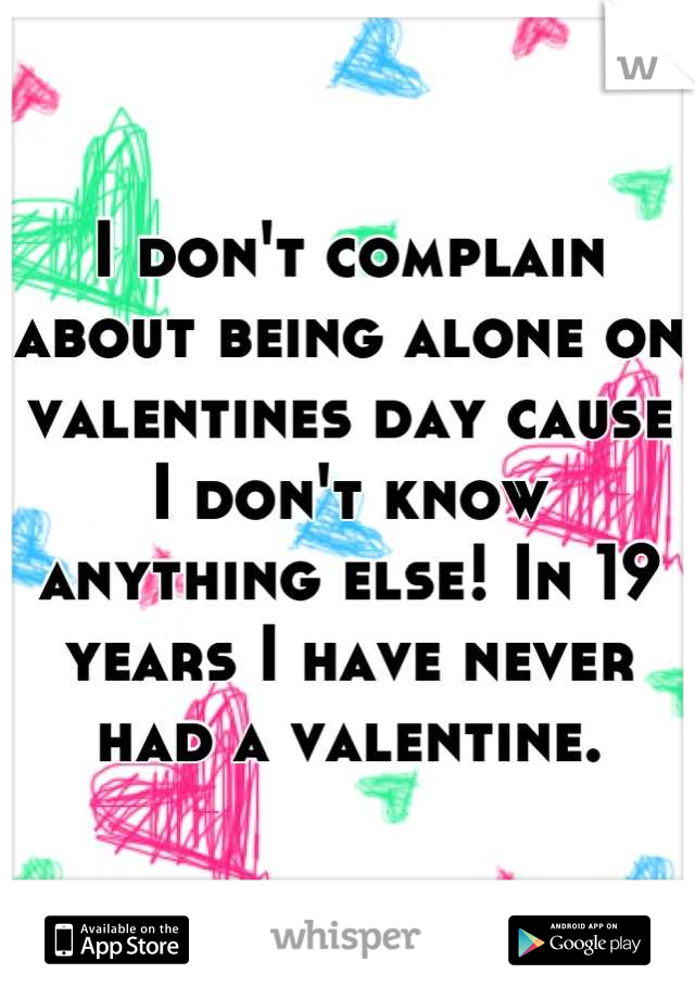 I don't complain about being alone on valentines day cause I don't know anything else! In 19 years I have never had a valentine.