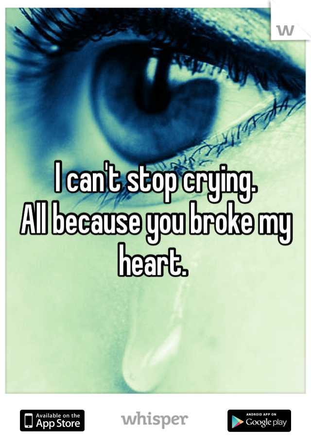 I can't stop crying.  All because you broke my heart.