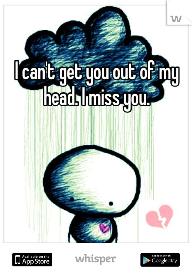I can't get you out of my head. I miss you.