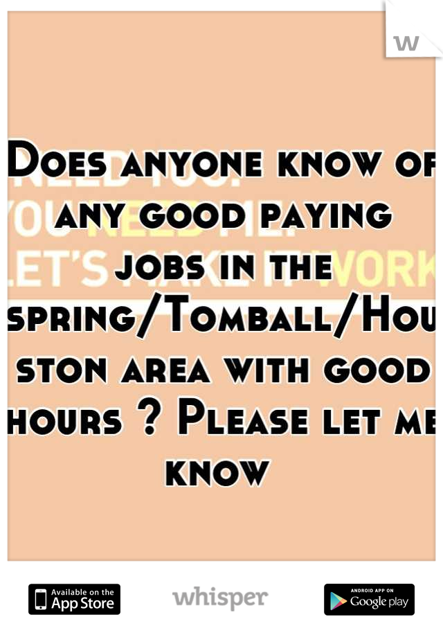 Does anyone know of any good paying jobs in the spring/Tomball/Houston area with good hours ? Please let me know