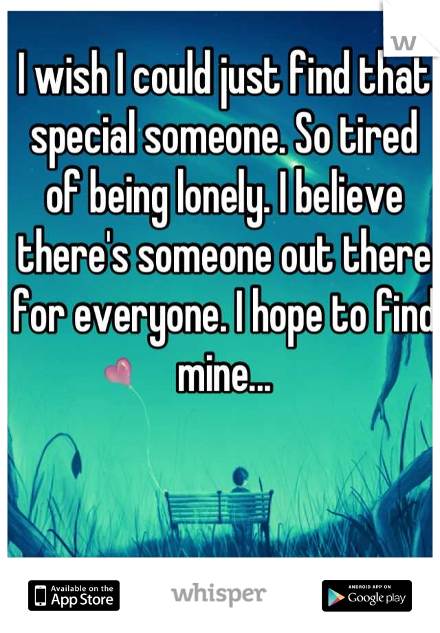 I wish I could just find that special someone. So tired of being lonely. I believe there's someone out there for everyone. I hope to find mine...