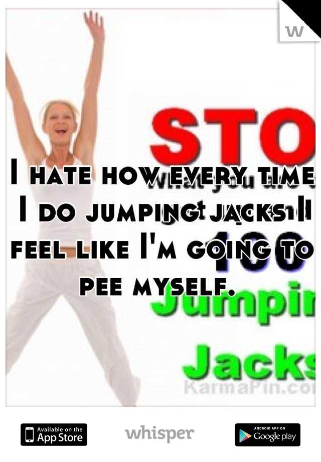 I hate how every time I do jumping jacks I feel like I'm going to pee myself.