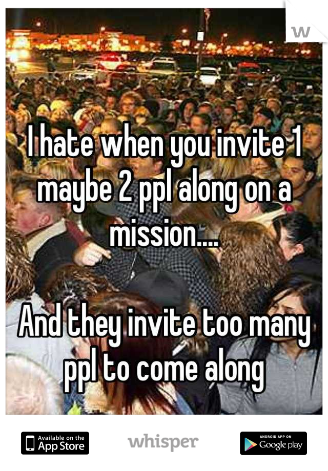 I hate when you invite 1 maybe 2 ppl along on a mission....  And they invite too many ppl to come along