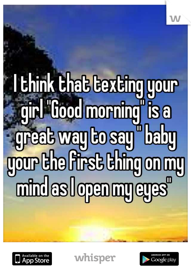 i think that texting your girl good morning is a great way to say baby your