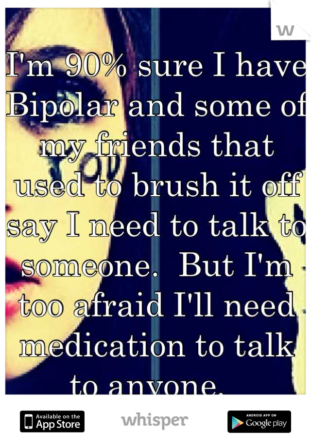 I'm 90% sure I have Bipolar and some of my friends that used to brush it off say I need to talk to someone.  But I'm too afraid I'll need medication to talk to anyone.