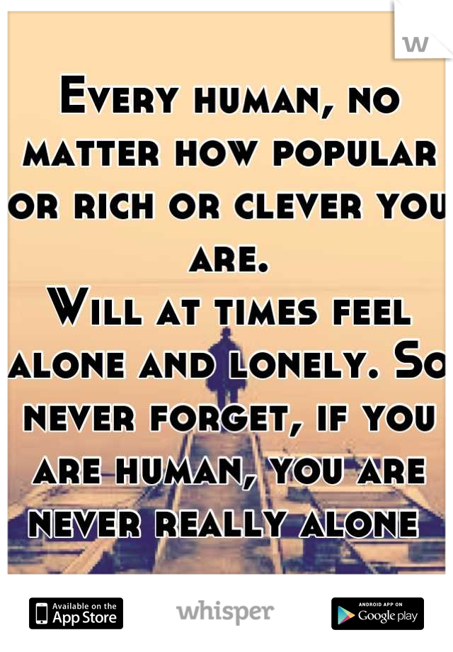Every human, no matter how popular or rich or clever you are.  Will at times feel alone and lonely. So never forget, if you are human, you are never really alone