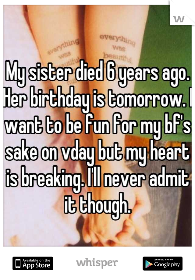 My sister died 6 years ago. Her birthday is tomorrow. I want to be fun for my bf's sake on vday but my heart is breaking. I'll never admit it though.