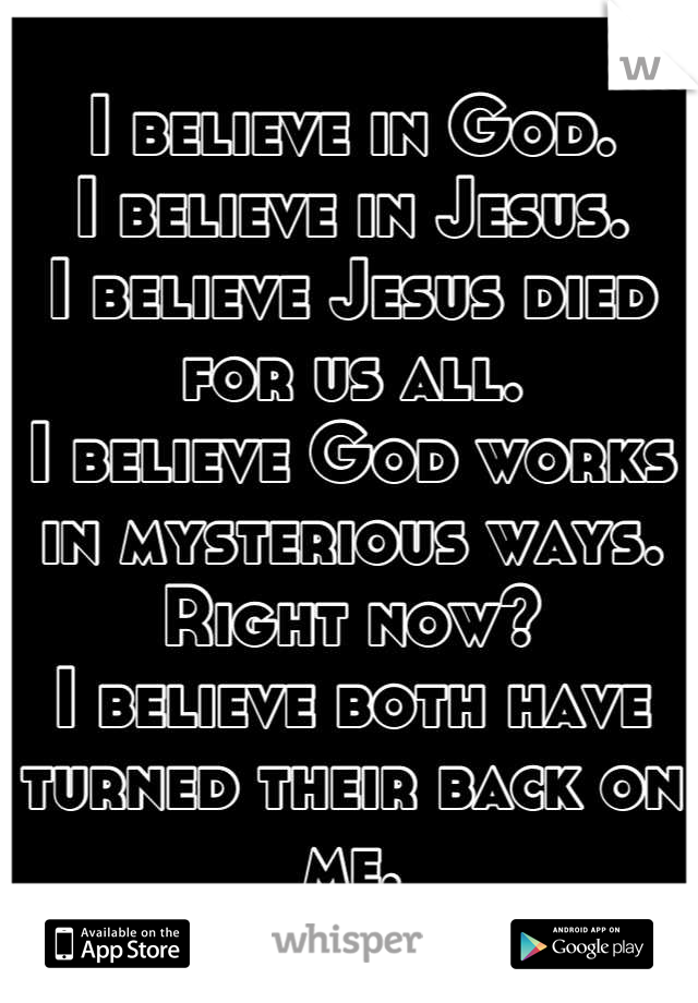 I believe in God. I believe in Jesus. I believe Jesus died for us all. I believe God works in mysterious ways. Right now? I believe both have turned their back on me.