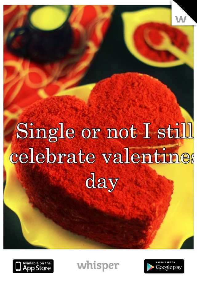 Single or not I still celebrate valentines day
