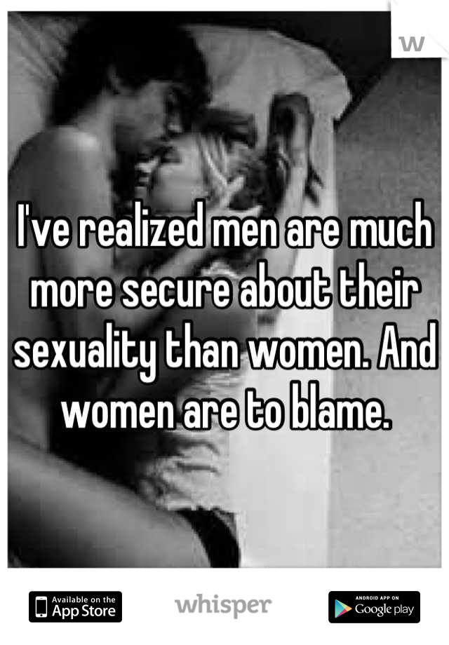 I've realized men are much more secure about their sexuality than women. And women are to blame.