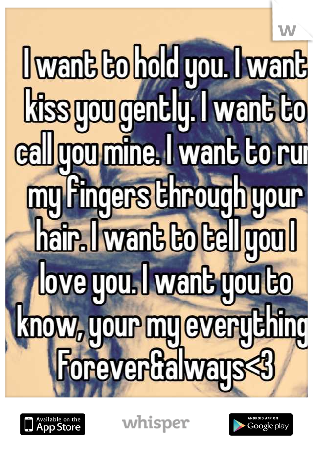 I want to hold you. I want kiss you gently. I want to call you mine. I want to run my fingers through your hair. I want to tell you I love you. I want you to know, your my everything. Forever&always<3