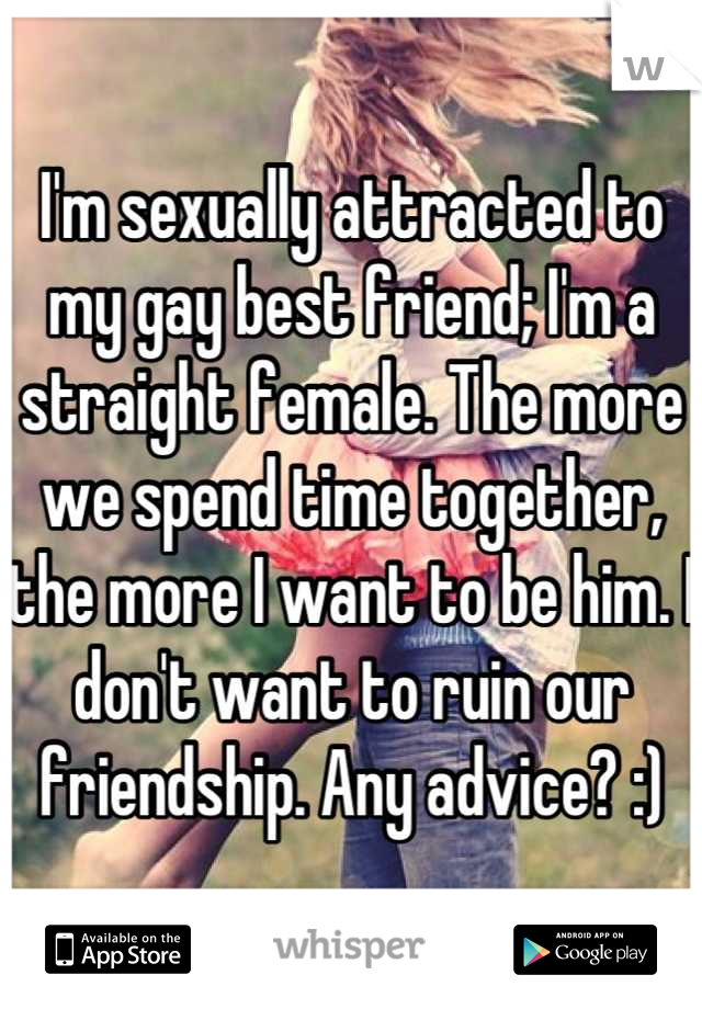I'm sexually attracted to my gay best friend; I'm a straight female. The more we spend time together, the more I want to be him. I don't want to ruin our friendship. Any advice? :)