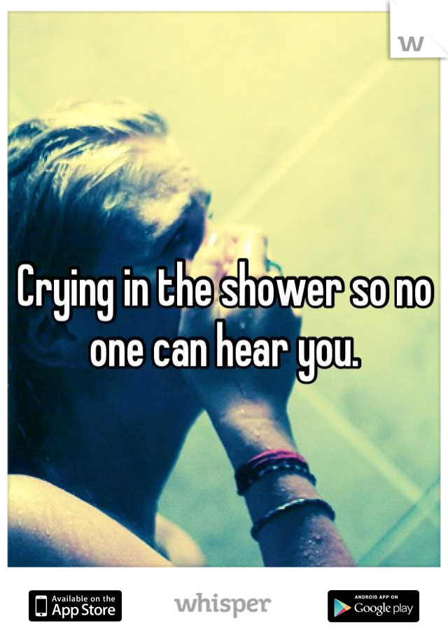 Crying in the shower so no one can hear you.