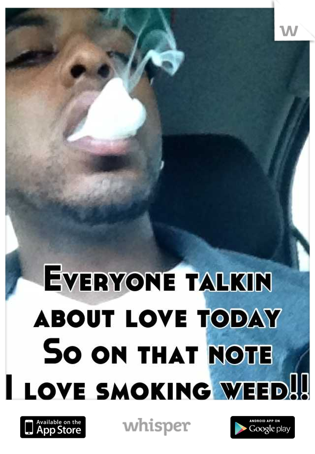 Everyone talkin about love today  So on that note  I love smoking weed!!