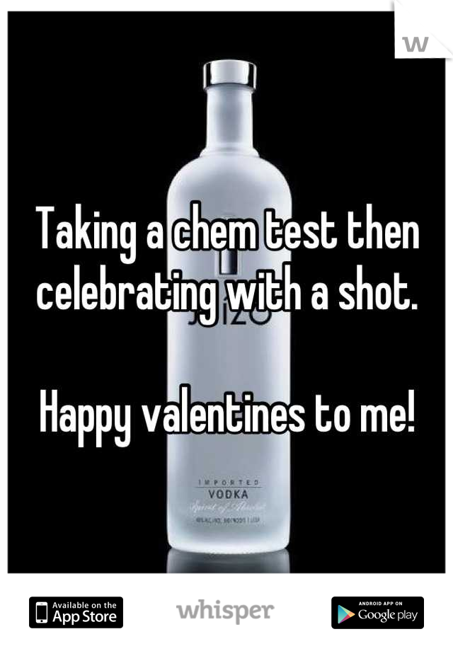 Taking a chem test then celebrating with a shot.  Happy valentines to me!