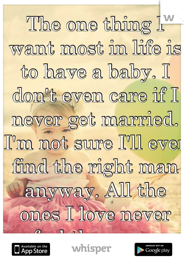 The one thing I want most in life is to have a baby. I don't even care if I never get married. I'm not sure I'll ever find the right man anyway. All the ones I love never feel the same.