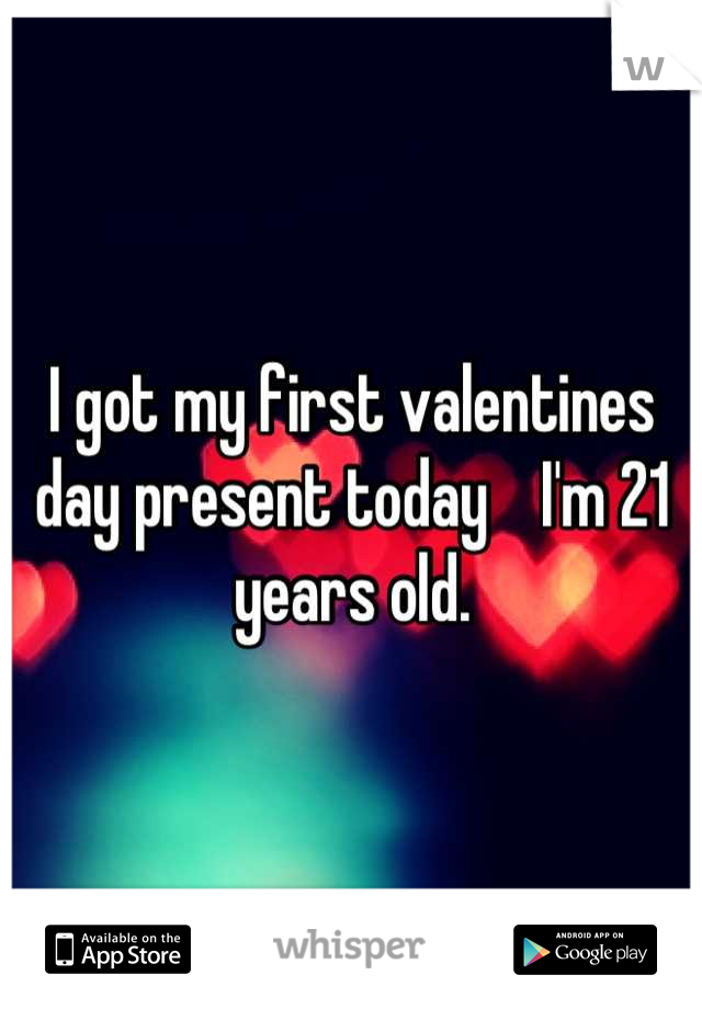 I got my first valentines day present today    I'm 21 years old.